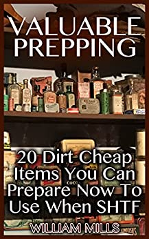 Valuable Prepping:  20 Dirt Cheap Items You Can Prepare Now To Use When SHTF by [Mills, William ]