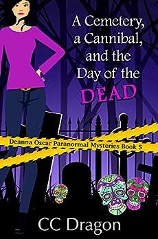 A Cemetery, a Cannibal, and the Day of the Dead: Deanna Oscar Paranormal Mysteries Book 5 (Deanna Oscar Paranormal Mystery) by [Dragon, CC]