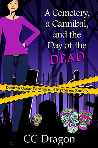 A Cemetery, a Cannibal, and the Day of the Dead: Deanna Oscar Paranormal Mysteries Book 5 (Deanna Oscar Paranormal Mystery) by [Dragon, CC]