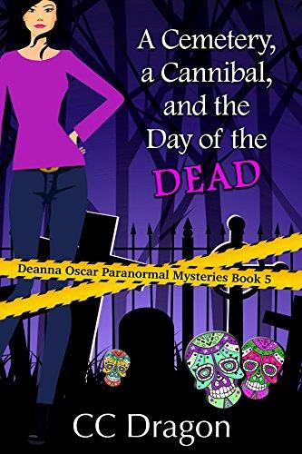 A Cemetery, a Cannibal, and the Day of the Dead: Deanna Oscar Paranormal Mysteries Book 5 (Deanna Oscar Paranormal -