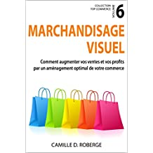 Marchandisage visuel: Comment augmenter vos ventes et vos profits par un aménagement optimal de votre commerce (Collection Top Commerce t. 6) (French Edition)
