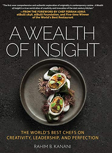 A Wealth of Insight: The World's Best Chefs on Creativity, Leadership and Perfection by Rahim B Kanani