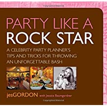 Party Like a Rock Star: A Celebrity Party Planner's Tips And Tricks For Throwing An Unforgettable Bash