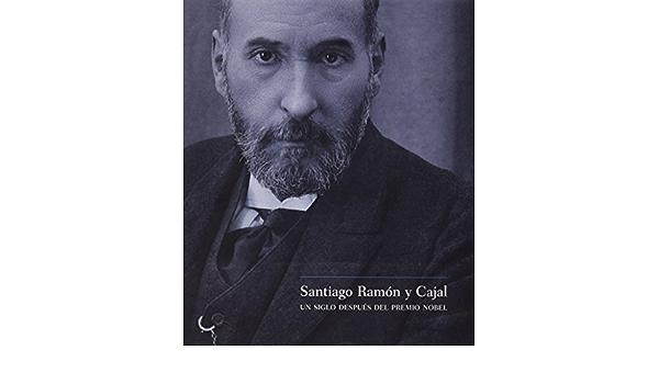 Santiago Ramón y cajal - un siglo despues del premio nobel ...