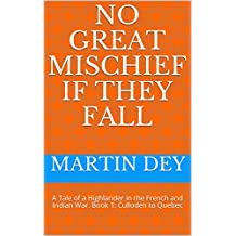 No Great Mischief If They Fall: A Tale of a Highlander in the French and Indian War.  Book 1: Culloden to Quebec