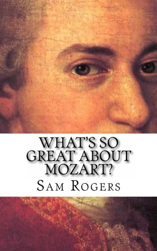 What's So Great About Mozart?: A Biography of Wolfgang Amadeus Mozart Just for Kids! (Volume 13)