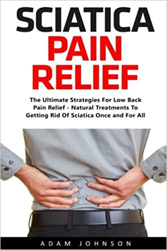 Book Sciatica Pain Relief: The Ultimate Strategies For Low Back Pain Relief - Natural Treatments To Getting Rid Of Sciatica Once and For All (Super Spine) by Adam Johnson (2016-11-18)