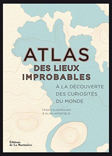 Atlas des lieux improbables : A la découverte des curiosités du monde ~ Travis Elborough, Alan Horsfield