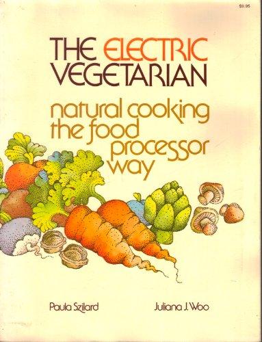 The Electric Vegetarian: Natural Cooking the Food Processor Way by Paula Szilard, Juliana J. Woo