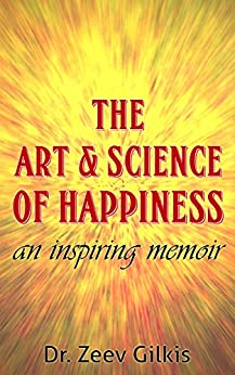 The Art & Science of Happiness: An inspiring memoir by [Gilkis, Dr. Zeev]