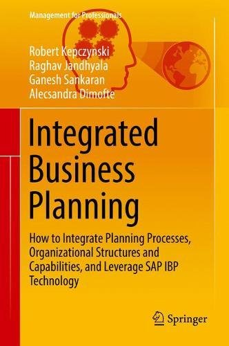 Integrated Business Planning: How to Integrate Planning Processes, Organizational Structures and Capabilities, and Leverage SAP IBP Technology