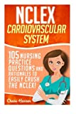 NCLEX: Cardiovascular System: 105 Nursing Practice Questions and Rationales to EASILY Crush the NCLEX! (Nursing Review Questions and RN Content Guide, ... Trainer, Achieve Test Success Now) (Volume 6)