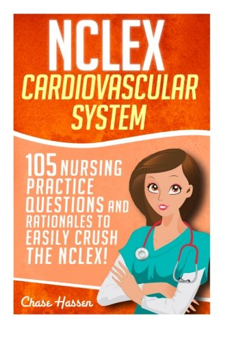 Nclex  Cardiovascular System  105 Nursing Practice Questions And Rationales To Easily Crush The Nclex   Nursing Review Questions And Rn Content Guide      Trainer  Achieve Test Success Now   Volume 6