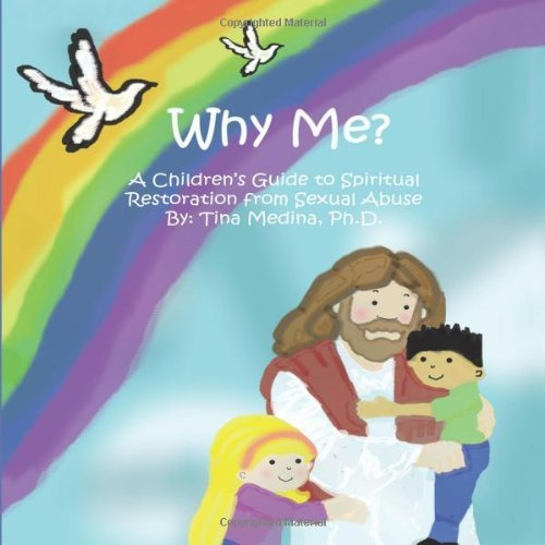 (Why Me?: A Child's Guide to Spiritual Restoration from Sexual Abuse by Tina Medina Ph.D. (2010-09-19))