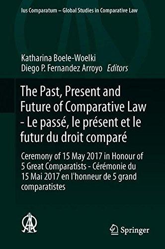 The Past, Present and Future of Comparative Law - Le passé, le présent et le futur du droit comparé: Ceremony of 15 May 2017 in Honour of 5 Great ... 2017 en l'honneur de 5 grands comparatistes