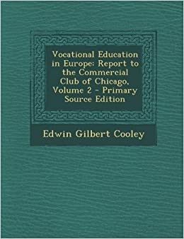 Vocational Education in Europe: Report to the Commercial Club of Chicago, Volume 2 - Primary Source Edition by Cooley Edwin Gilbert (2013-09-10)
