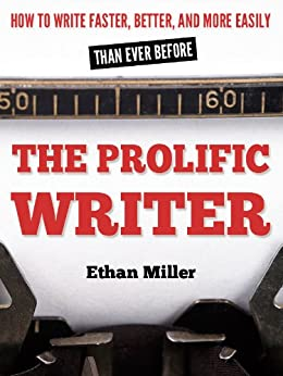 The Prolific Writer: How to Write Faster, Better, and More Easily than Ever Before by [Miller, Ethan]