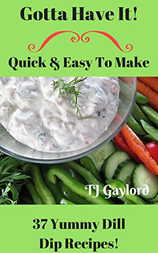 Gotta Have It Quick & Easy To Make 37 Yummy Dill Dip Recipes!