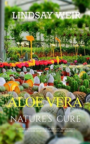 Aloe Vera: Nature's Cure: Aloe Vera Health Benefits, Aloe Vera Gel, Naturopathy, Aloe Vera Hair, Ayurvedic Herbs, Natuarl Healing (Natuarl Home Ayurvedic Remedies Book 1) by [Weir, Lindsay]