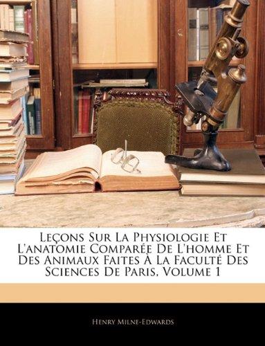 Download Leçons Sur La Physiologie Et L'anatomie Comparée De L'homme Et Des Animaux Faites À La Faculté Des Sciences De Paris, Volume 1 (French Edition) pdf epub