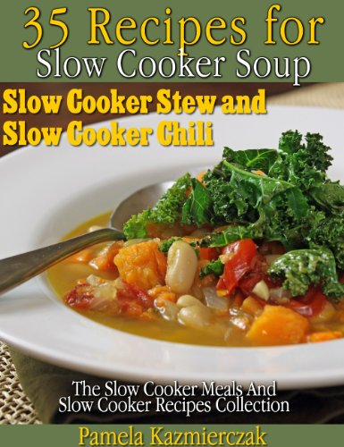 - 35 Recipes For Slow Cooker Soup, Slow Cooker Stew and Slow Cooker Chili (The Slow Cooker Meals And Slow Cooker Recipes Collection Book 2)
