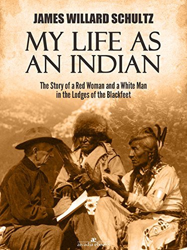 My Life as an Indian: The Story of a Red Woman and a White Man in the Lodges of the Blackfeet by [James Willard Schultz]