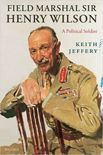 Field Marshal Sir Henry Wilson: A Political Soldier