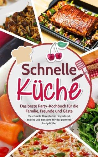 Schnelle Küche: Das beste Party-Kochbuch für die Familie Freunde und Gäste - 55 schnelle Rezepte für Fingerfood Snacks und Desserts für das perfekte Party-Büffet
