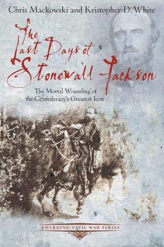Download The Last Days of Stonewall Jackson: The Mortal Wounding of the Confederacy's Greatest Icon (Emerging Civil War Series) ebook