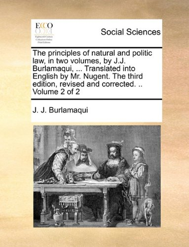 Download The principles of natural and politic law, in two volumes, by J.J. Burlamaqui, ... Translated into English by Mr. Nugent. The third edition, revised and corrected. .. Volume 2 of 2 pdf epub