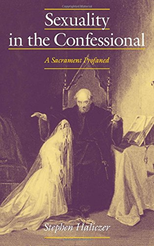 Sexuality in the Confessional: A Sacrament Profaned (Studies in the History of Sexuality) by Stephen Haliczer