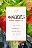 Hydroponics: Hydroponics Beginners Gardening Guide: How to Start a Hydroponics Growing System Step by Step (hydroponics, gardening, marijuana, gardening for beginners)
