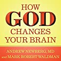 How God Changes Your Brain: Breakthrough Findings from a Leading Neuroscientist Audiobook by Andrew Newberg, MD, Mark Robert Waldman Narrated by James C. Lewis