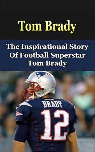 Tom Brady: The Inspirational Story of Football Superstar Tom Brady (Tom Brady Unauthorized Biography, New England Patriots, Michigan, NFL Books)