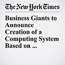 Business Giants to Announce Creation of a Computing System Based on Ethereum Other by Nathaniel Popper Narrated by Kristi Burns