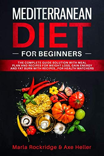 Mediterranean Diet for Beginners: The Complete Guide Solution with Meal Plan and Recipes for Weight Loss, Gain Energy and Fat Burn with Recipes...for Health Watchers (Meal Prep for Beginners)