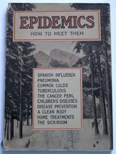 Epidemics How to Meet Them: Spanish Influenza, Pneumonia, Common Colds, Tuberculosis, the Cancer Peril Children's Diseases, Disease Prevention, a Clean Body, Home Treatments, the Sick Room