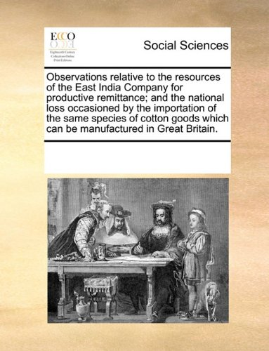 Download Observations relative to the resources of the East India Company for productive remittance; and the national loss occasioned by the importation of the ... which can be manufactured in Great Britain. pdf