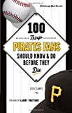 100 Things Pirates Fans Should Know & Do Before They Die (100 Things...Fans Should Know)