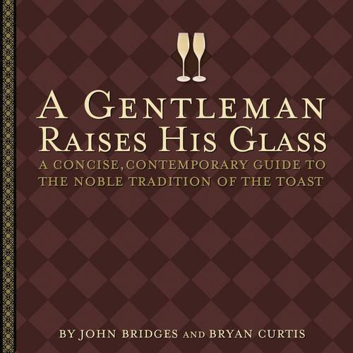Trojans Art Glass - A Gentleman Raises His Glass: A Concise, Contemporary Guide to the Noble Tradition of the Toast (Gentlemanners Book)