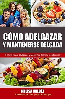 Cómo Adelgazar y Mantenerse Delgada: Y cómo hacer adelgazar y mantener delgada a su familia (Nutrición y Salud) (Spanish Edition) by [Valdéz, Melisa]