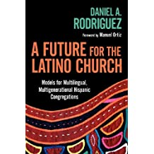A Future for the Latino Church: Models for Multilingual, Multigenerational Hispanic Congregations
