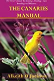 The Canaries Manual: Pet Owner s Guide To Keeping - Feeding - Care - Breeding And Diseases (Pet Birds) (Volume 1)