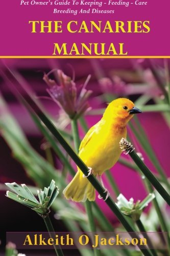 Birds Canary Pet (The Canaries Manual: Pet Owner's Guide To Keeping - Feeding - Care - Breeding And Diseases (Pet Birds) (Volume 1))