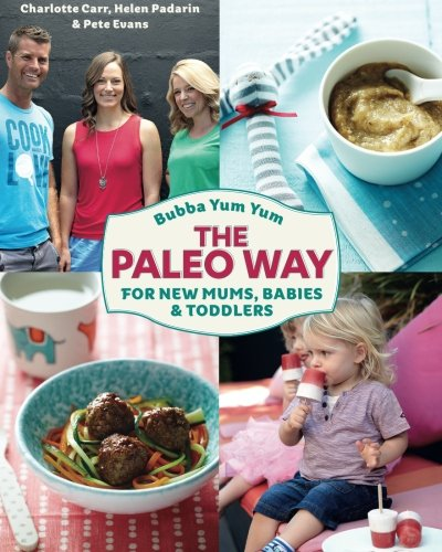 Bubba Yum Yum The Paleo Way: For new Mums Babies and Toddlers by Mrs Charlotte Carr, Mr Pete Evans, Ms Helen Padarin