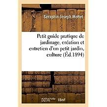 Petit Guide Pratique de Jardinage, Création Et Entretien d'Un Petit Jardin, Culture (Sciences) (French Edition)