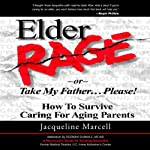 Elder Rage, or Take My Father... Please!: How to Survive Caring for Aging Parents | Jacqueline Marcell