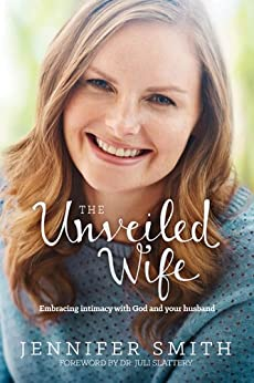 The Unveiled Wife: Embracing Intimacy with God and Your Husband by [Smith, Jennifer]