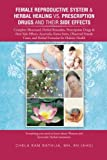 Female Reproductive System and Herbal Healing vs. Prescription Drugs and Their Side Effects, Bathija, Chela Ram, 1491840781