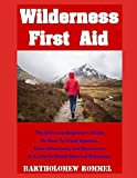 Wilderness First Aid: The Ultimate Beginner's Guide on How to Treat Injuries, Cure Infections, and Save Lives in a Life or Death Survival Situation